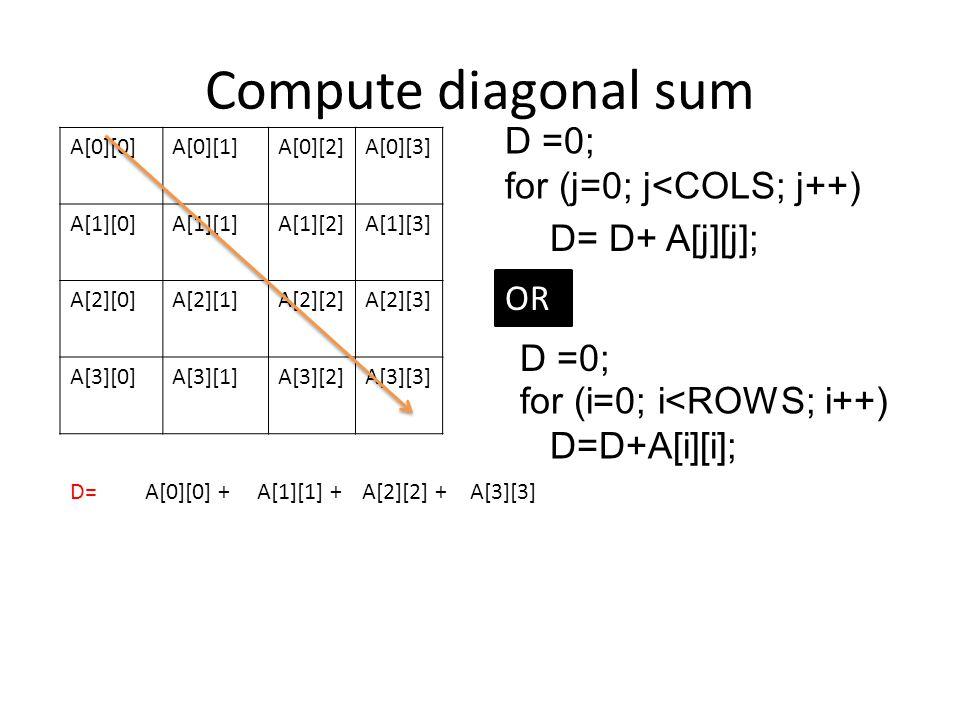 Compute diagonal sum D =0; for (j=0; j<COLS; j++) D= D+ A[j][j]; OR